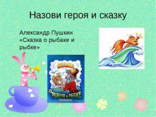 Назови героя и сказку Александр Пушкин «Сказка о рыбаке и рыбке»