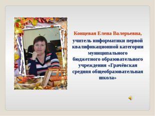 Концевая Елена Валерьевна, учитель информатики первой квалификационной катего