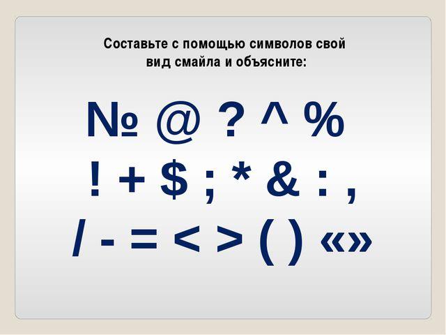 Составьте с помощью символов свой вид смайла и объясните: № @ ? ^ % ! + $ ;...
