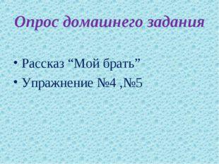 """Опрос домашнего задания Рассказ """"Мой брать"""" Упражнение №4 ,№5"""