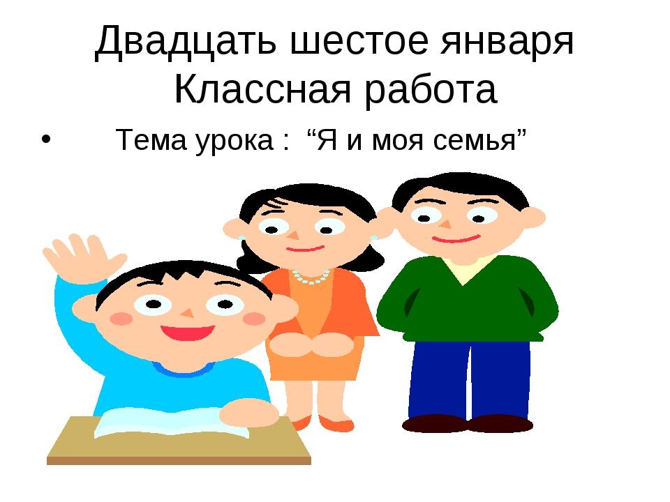 """Двадцать шестое января Классная работа Тема урока : """"Я и моя семья"""""""