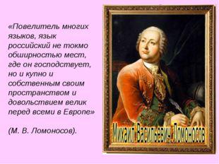 «Повелитель многих языков, язык российский не токмо обширностью мест, где он