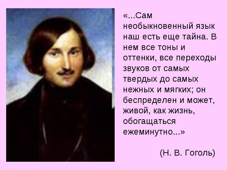 «...Сам необыкновенный язык наш есть еще тайна. В нем все тоны и оттенки, все...