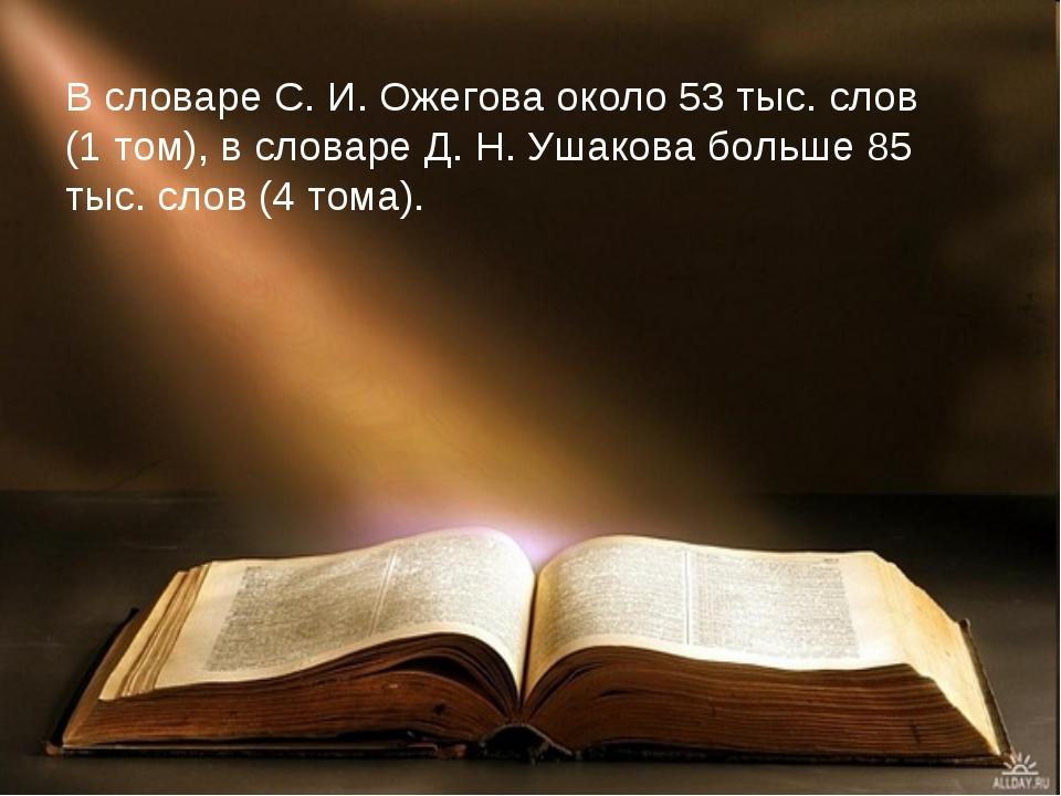 В словаре С. И. Ожегова около 53 тыс. слов (1 том), в словаре Д. Н. Ушакова б...