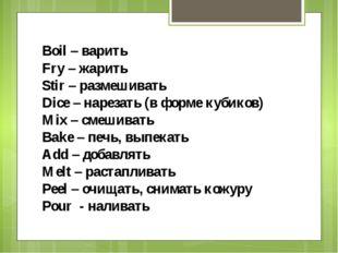 Boil – варить Fry – жарить Stir – размешивать Dice – нарезать (в форме кубико