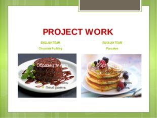 PROJECT WORK ENGLISH TEAM Chocolate Pudding RUSSIAN TEAM Pancakes