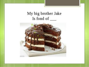 My big brother Jake Is fond of ___