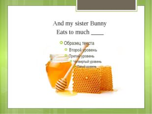 And my sister Bunny Eats to much ____