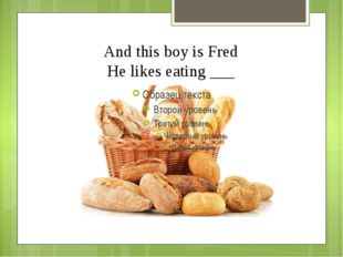 And this boy is Fred He likes eating ___