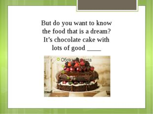 But do you want to know the food that is a dream? It's chocolate cake with lo