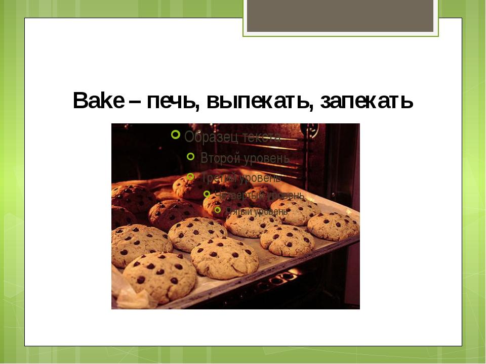 Bake – печь, выпекать, запекать