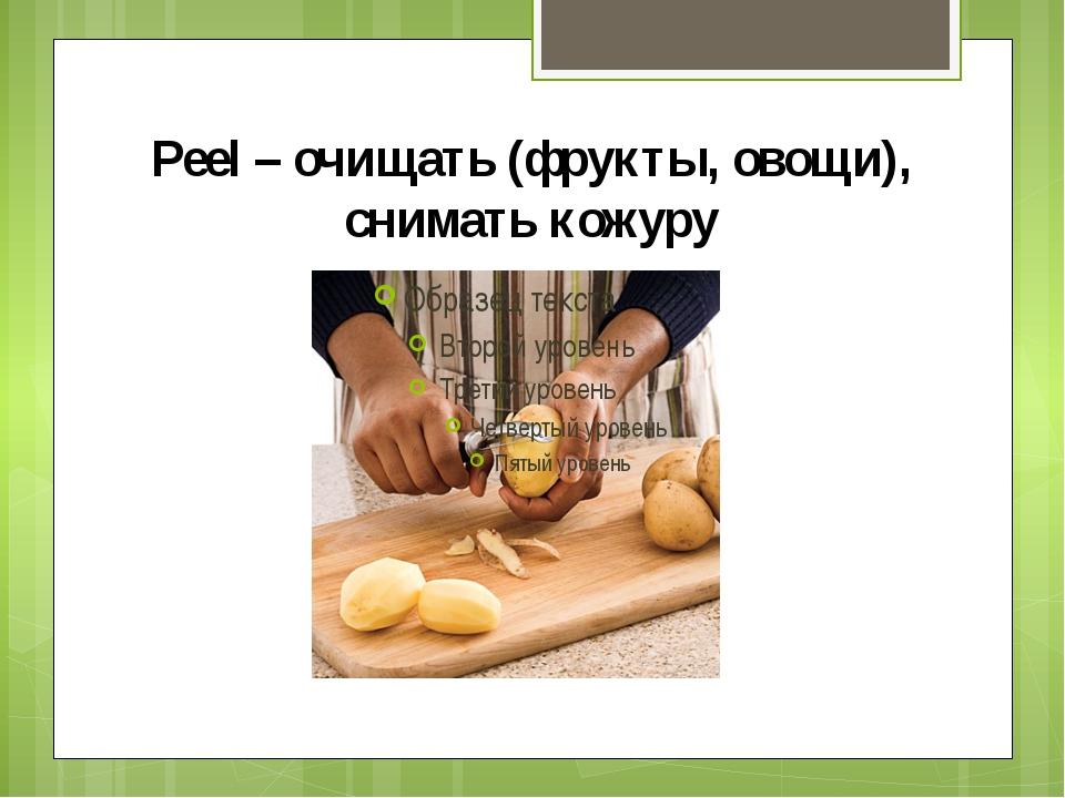 Peel – очищать (фрукты, овощи), снимать кожуру