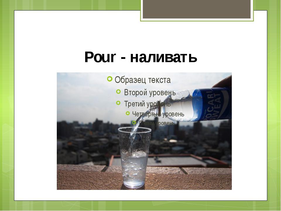Pour - наливать