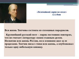 «Величайший лирик на земле» А.А.Фет Вся жизнь Тютчева состояла из сплошны