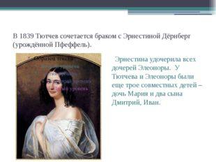 В 1839 Тютчев сочетается браком с Эрнестиной Дёрнберг (урождённой Пфеффель).