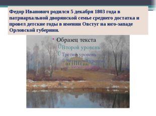 Федор Иванович родился 5 декабря 1803 года в патриархальной дворянской семье