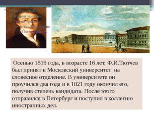 Осенью 1819 года, в возрасте 16 лет, Ф.И.Тютчев был принят в Московский унив