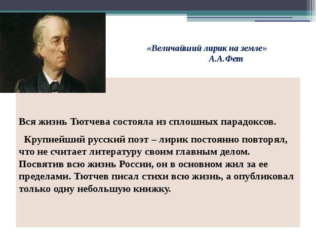 «Величайший лирик на земле» А.А.Фет Вся жизнь Тютчева состояла из сплошны...
