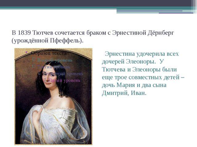 В 1839 Тютчев сочетается браком с Эрнестиной Дёрнберг (урождённой Пфеффель)....