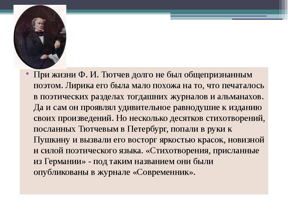 При жизни Ф. И. Тютчев долго не был общепризнанным поэтом. Лирика его была м...
