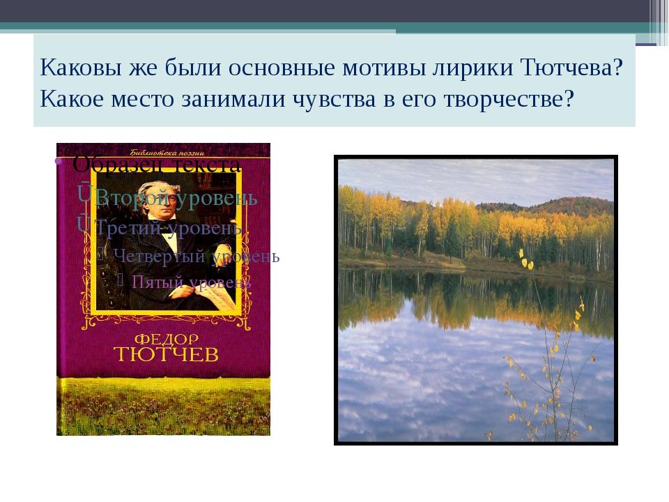 Каковы же были основные мотивы лирики Тютчева? Какое место занимали чувства в...