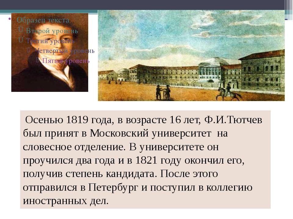 Осенью 1819 года, в возрасте 16 лет, Ф.И.Тютчев был принят в Московский унив...