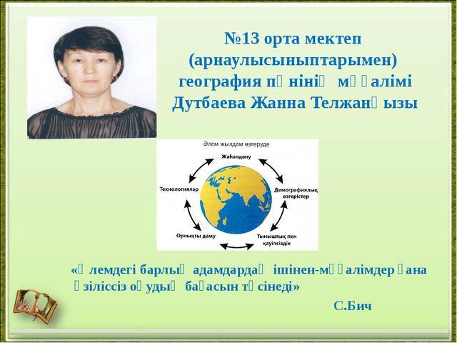 №13 орта мектеп (арнаулысыныптарымен) география пәнінің мұғалімі Дутбаева Жан...
