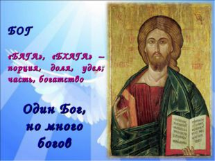 БОГ «БАГА», «БХАГА» – порция, доля, удел, часть, богатство Один Бог, но много