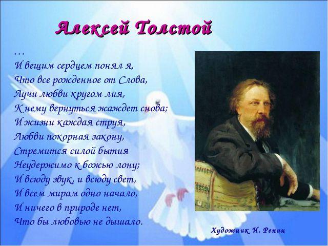 Алексей Толстой … И вещим сердцем понял я, Что все рожденное от Слова, Лучи л...