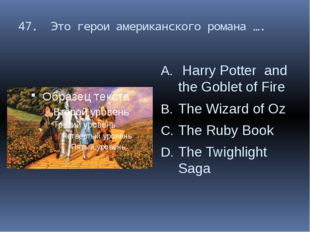 47. Это герои американского романа …. Harry Potter and the Goblet of Fire The