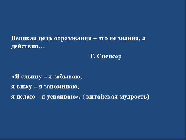Великая цель образования – это не знания, а действия… Г. Спенсер «Я слышу –...