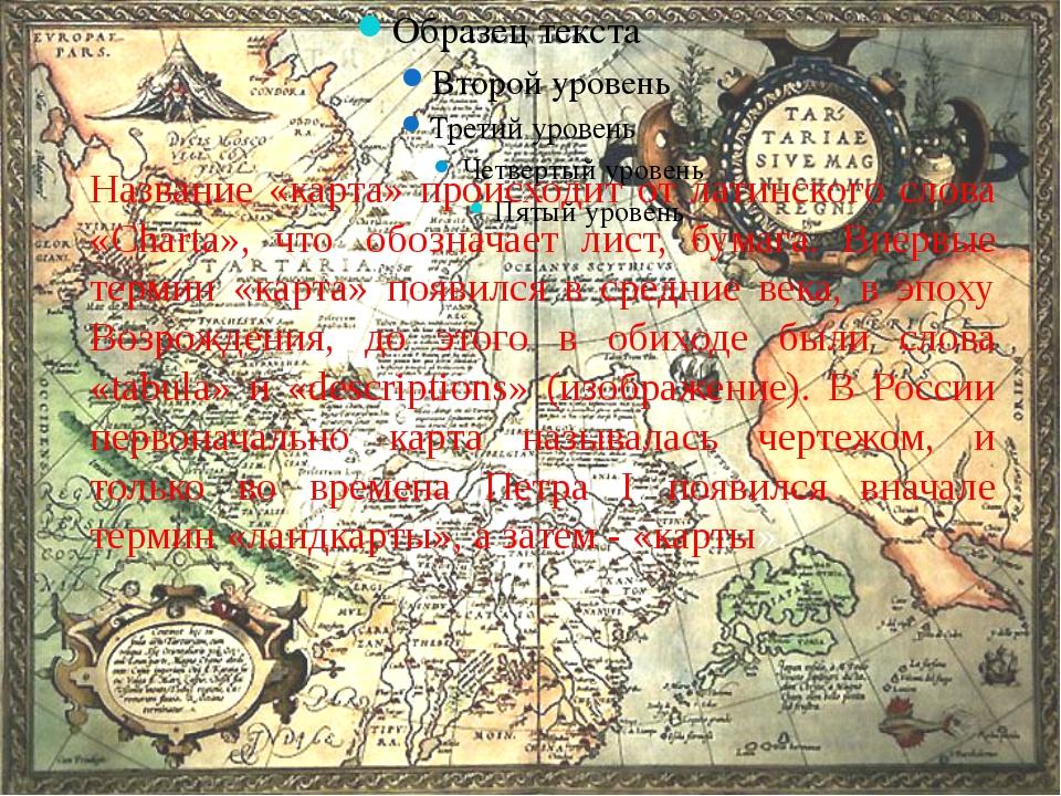 История о карте Название «карта» происходит от латинского слова «Charta», что...