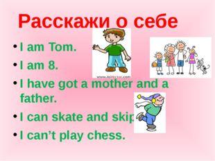 Расскажи о себе I am Tom. I am 8. I have got a mother and a father. I can ska
