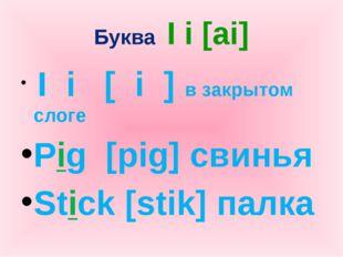 Буква I i [ai] I i [ i ] в закрытом слоге Pig [pig] свинья Stick [stik] палка