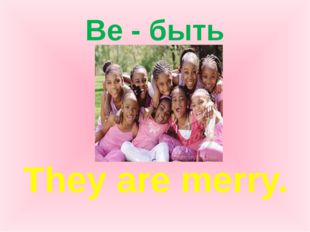 Be - быть They are merry.