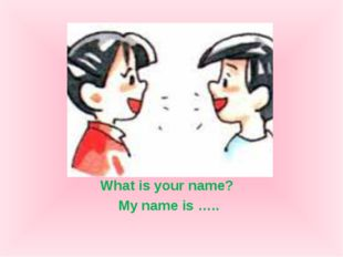 What is your name? My name is …..