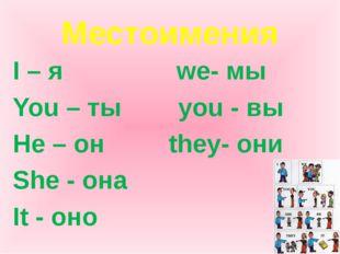 Местоимения I – я we- мы You – ты you - вы He – он they- они She - она It - оно