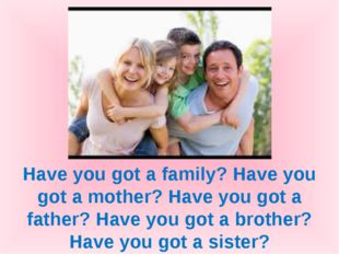 Have you got a family? Have you got a mother? Have you got a father? Have you