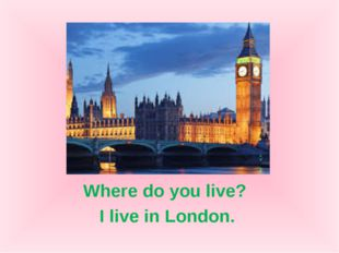 Where do you live? I live in London.