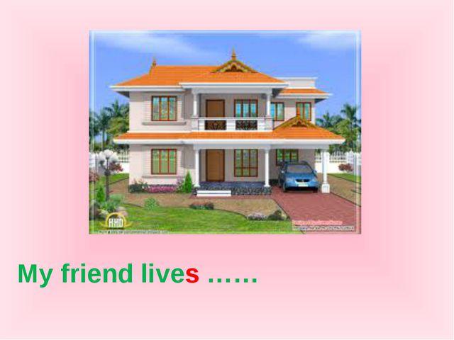 My friend lives ……