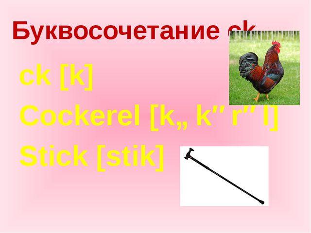 Буквосочетание ck ck [k] Cockerel [kɒkərəl] Stick [stik]