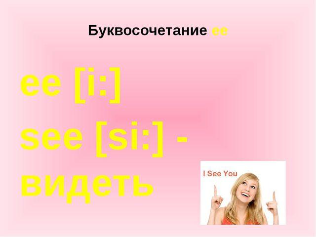 Буквосочетание ee ee [i:] see [si:] - видеть