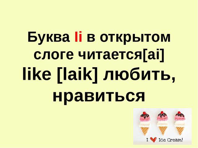 Буква Ii в открытом слоге читается[ai] like [laik] любить, нравиться