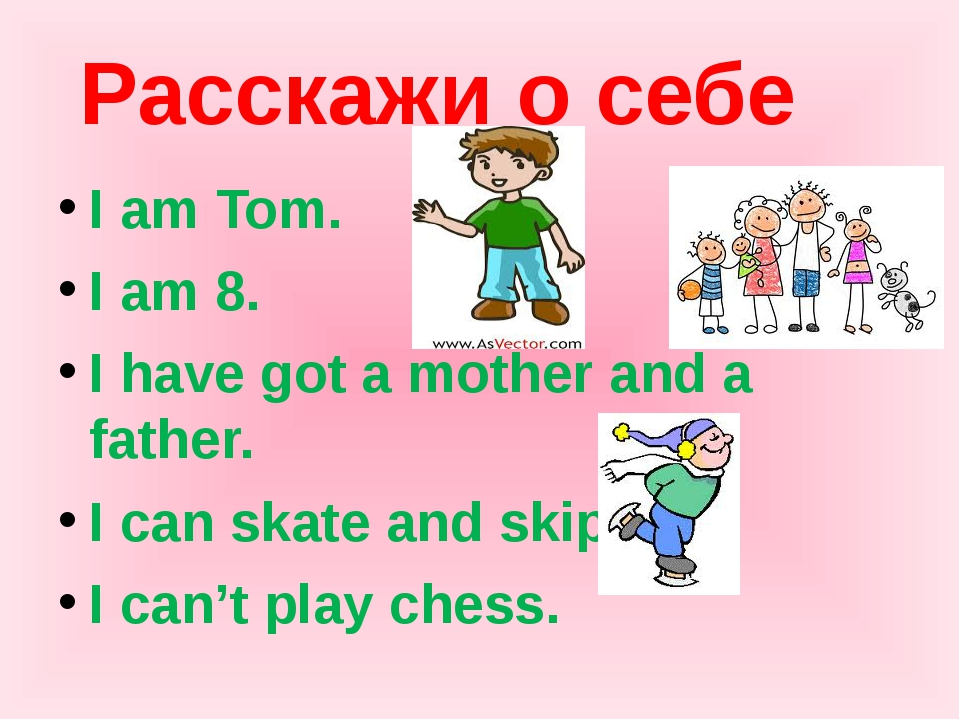 Расскажи о себе I am Tom. I am 8. I have got a mother and a father. I can ska...