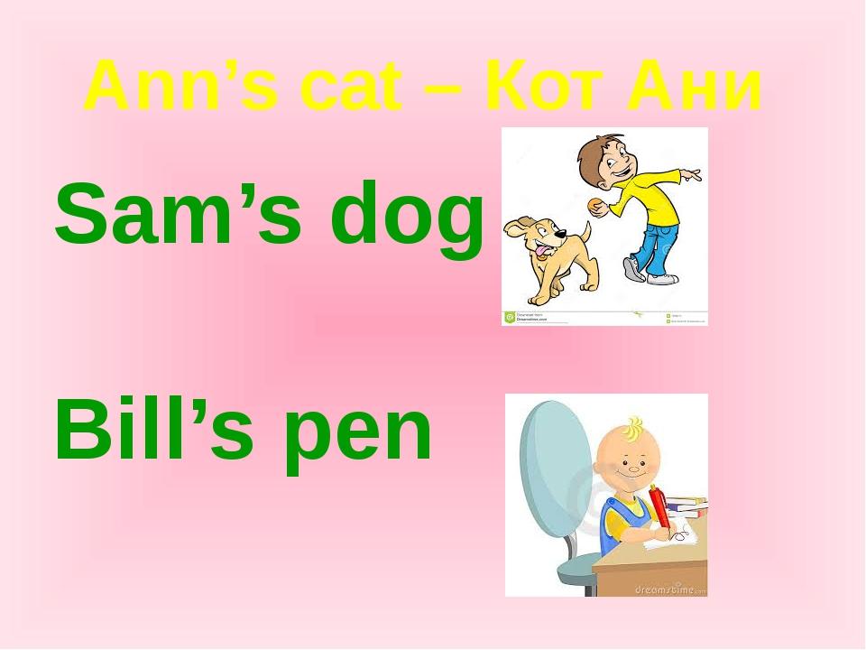 Ann's cat – Кот Ани Sam's dog Bill's pen