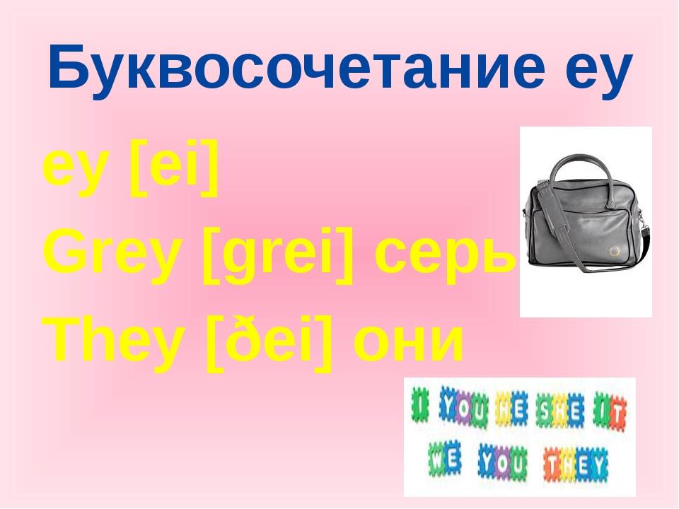 Буквосочетание ey ey [ei] Grey [grei] серый They [ðei] они