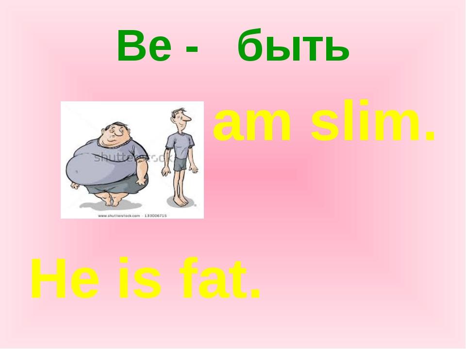 Be - быть I am slim. He is fat.