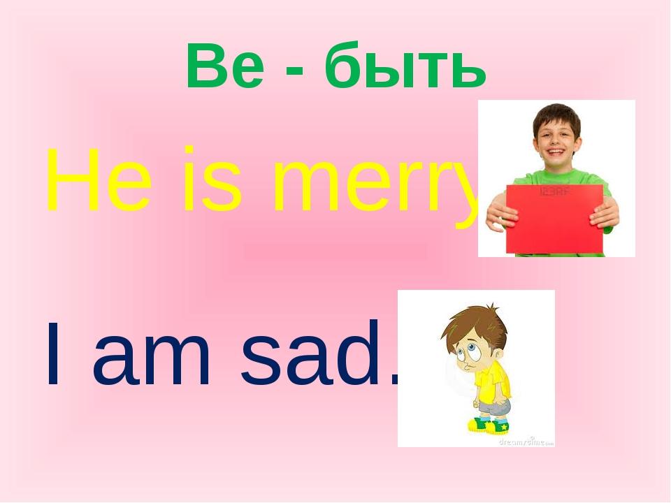 Be - быть He is merry. I am sad.