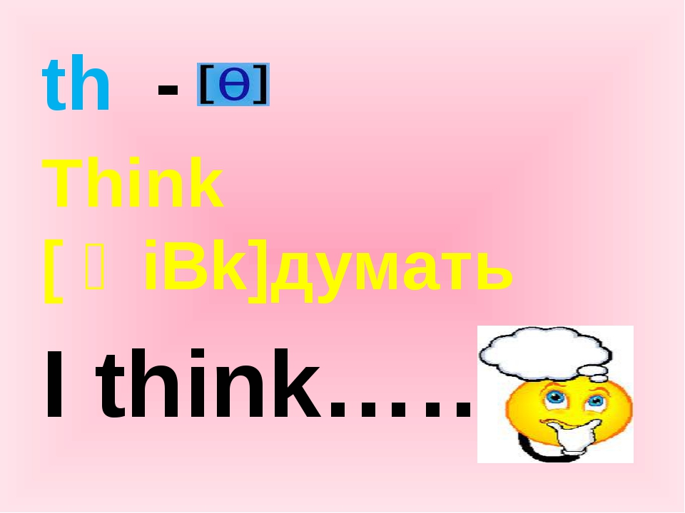 th - Think [ Өiƞk]думать I think…….