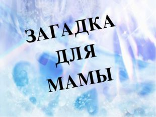 ЗАГАДКА ДЛЯ МАМЫ